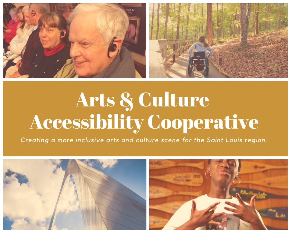 A collage of 4 photographs in each corner of a rectangle surrounding the text: Arts & Culture Accessibility Cooperative/ Creating a more inclusive arts and culture scene for the Saint Louis region. The top left photo includes close-ups of patrons smiling with black listening devices in their ears. The top right presents the back of a person with long hair in a wheelchair moving down a sidewalk in a forested area. The bottom left is a closeup of the landmark stL arch from below. It reaches to a sky of blue and filled with fluffy white clouds. The bottom right features a person with short dark hair and gold hoop earrings signing ASL.